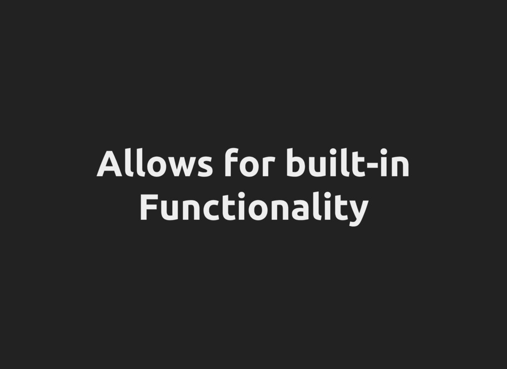 Allows for built-in Functionality