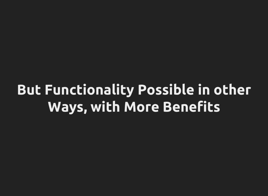 But Functionality Possible in other Ways, with ...