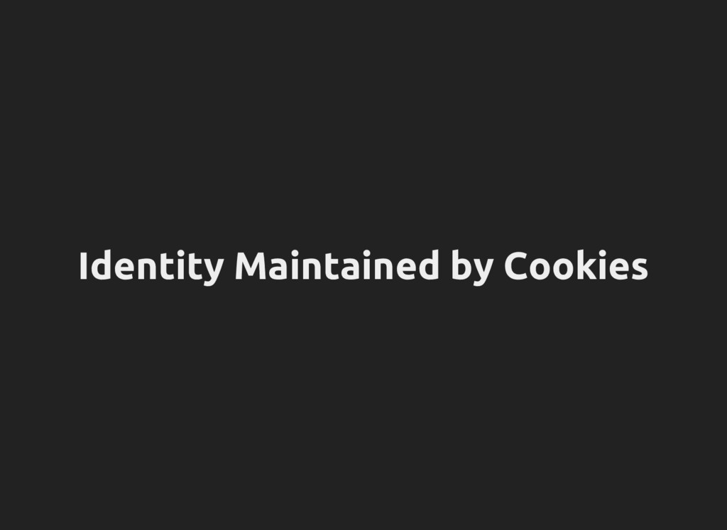Identity Maintained by Cookies