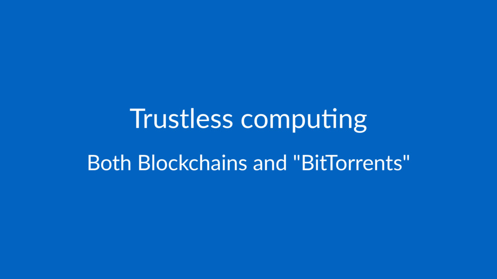 "Trustless compu-ng Both Blockchains and ""BitTor..."