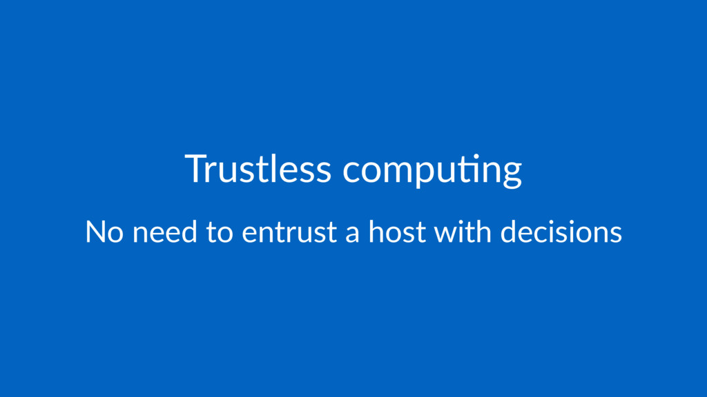 Trustless compu-ng No need to entrust a host wi...