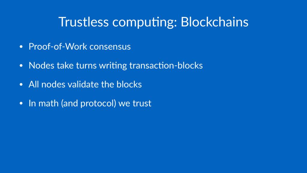 Trustless compu-ng: Blockchains • Proof-of-Work...