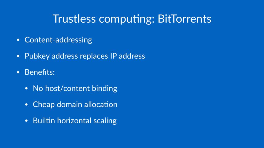 Trustless compu-ng: BitTorrents • Content-addre...
