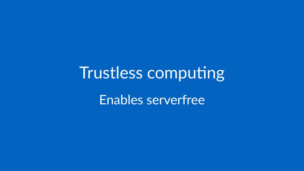 Trustless compu-ng Enables serverfree