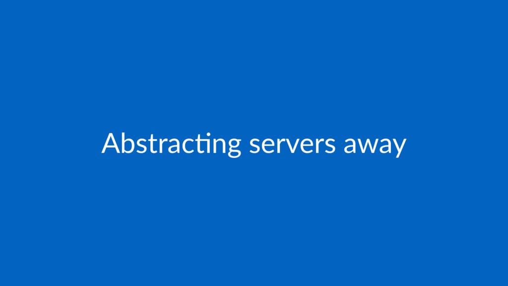 Abstrac(ng servers away