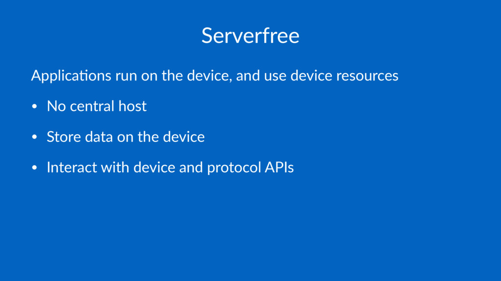 Serverfree Applica'ons run on the device, and u...
