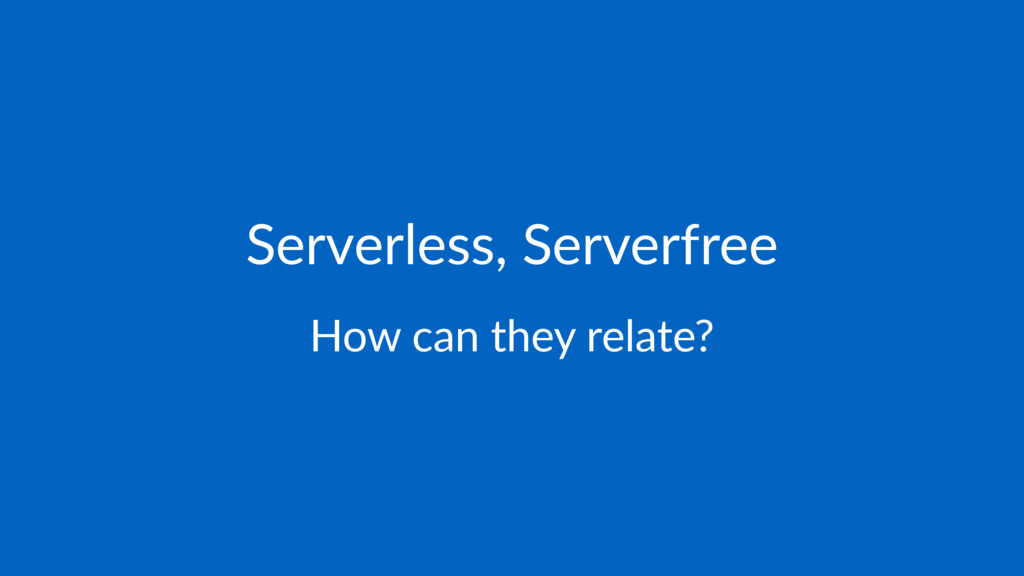 Serverless, Serverfree How can they relate?
