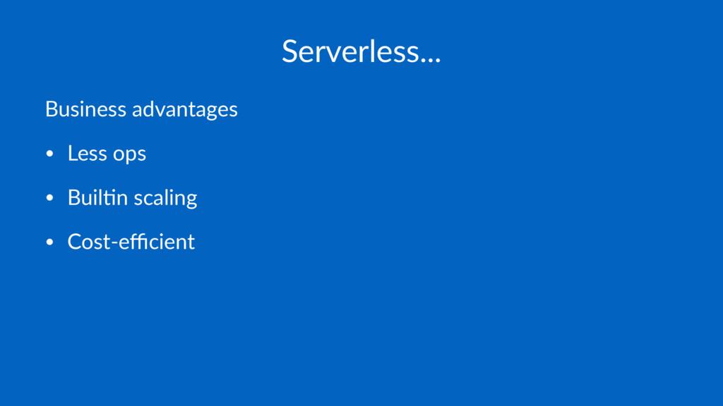 Serverless... Business advantages • Less ops • ...