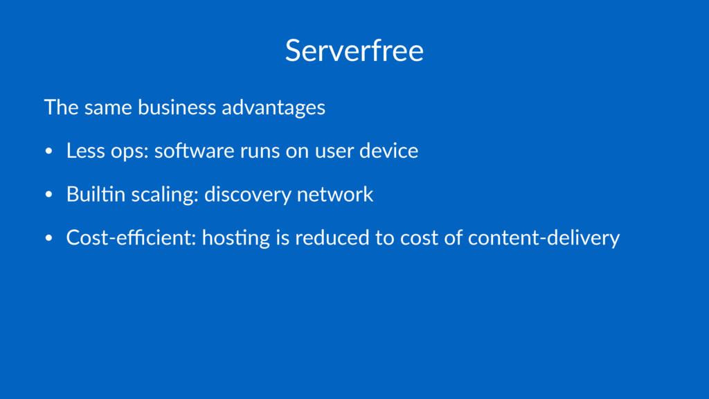 Serverfree The same business advantages • Less ...
