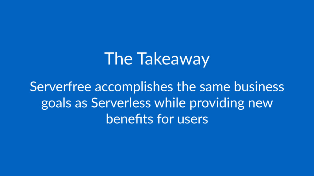The Takeaway Serverfree accomplishes the same b...