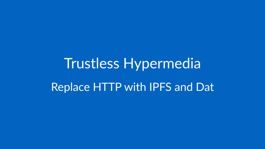 Trustless Hypermedia Replace HTTP with IPFS and...