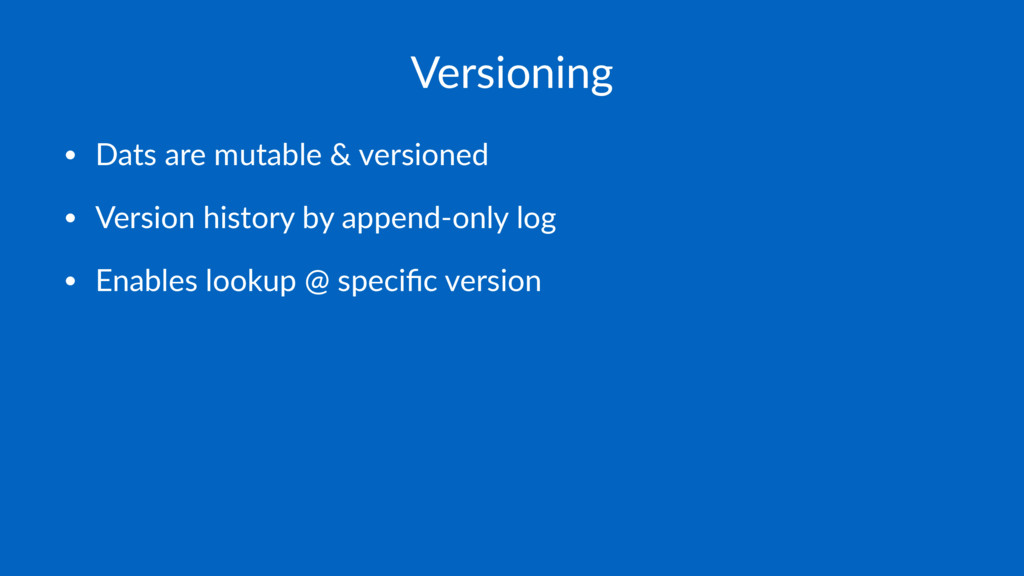 Versioning • Dats are mutable & versioned • Ver...