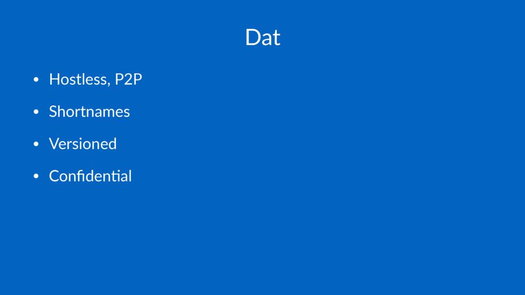 Dat • Hostless, P2P • Shortnames • Versioned • ...
