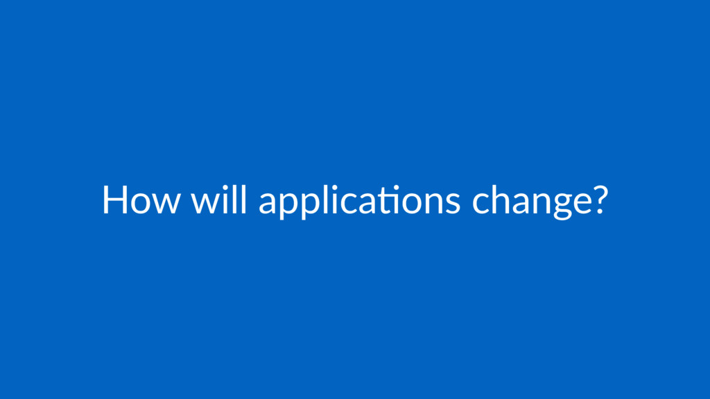 How will applica*ons change?