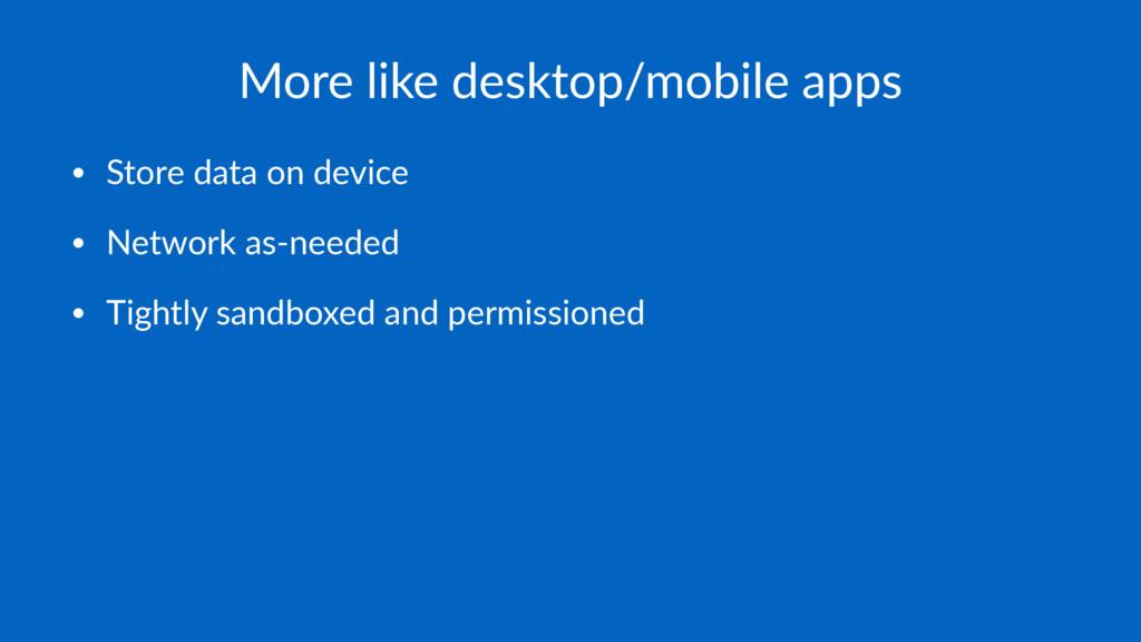 More like desktop/mobile apps • Store data on d...