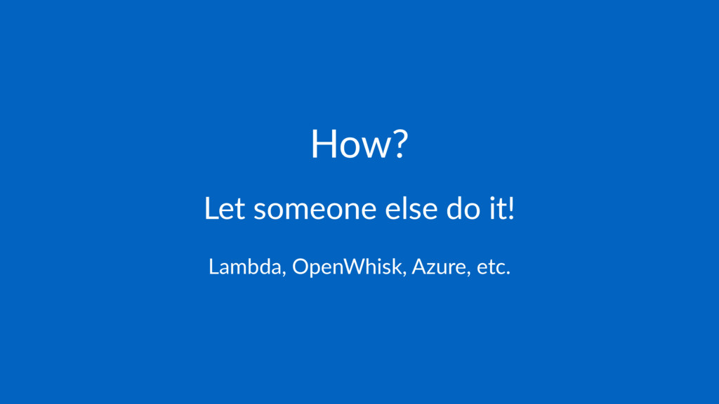 How? Let someone else do it! Lambda, OpenWhisk,...