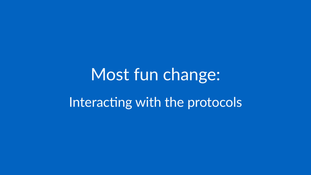 Most fun change: Interac(ng with the protocols