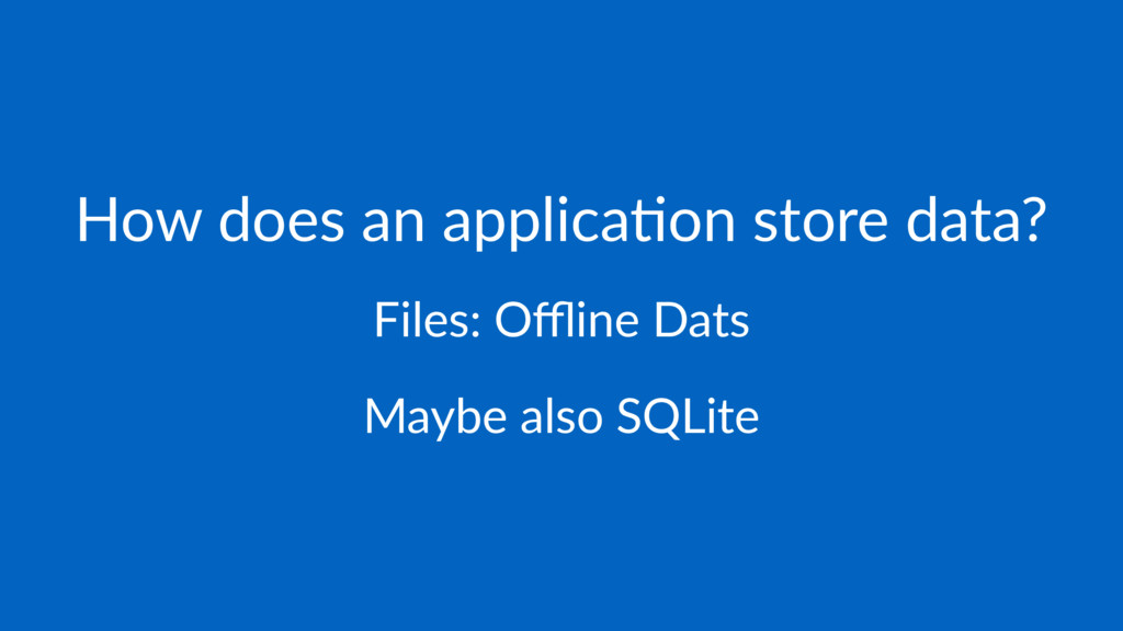 How does an applica.on store data? Files: Offline...