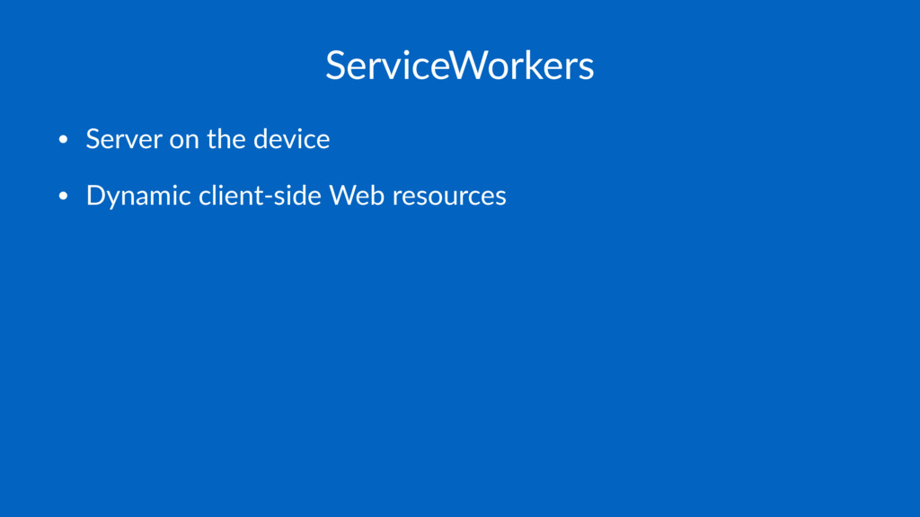 ServiceWorkers • Server on the device • Dynamic...