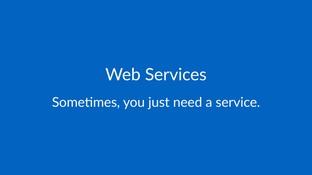 Web Services Some%mes, you just need a service.
