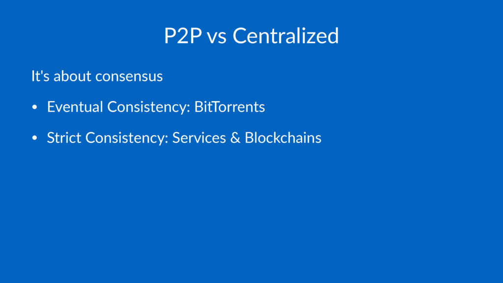 P2P vs Centralized It's about consensus • Event...