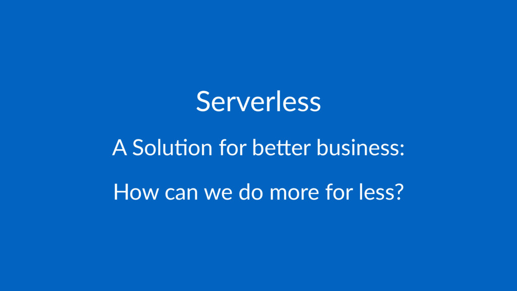 Serverless A Solu'on for be-er business: How ca...