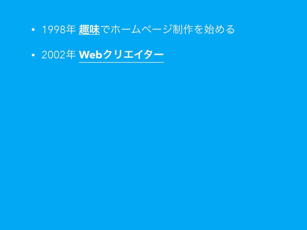 • 1998 झຯͰϗʔϜϖʔδ੍࡞ΛΊΔ • 2002 WebΫϦΤΠλʔ