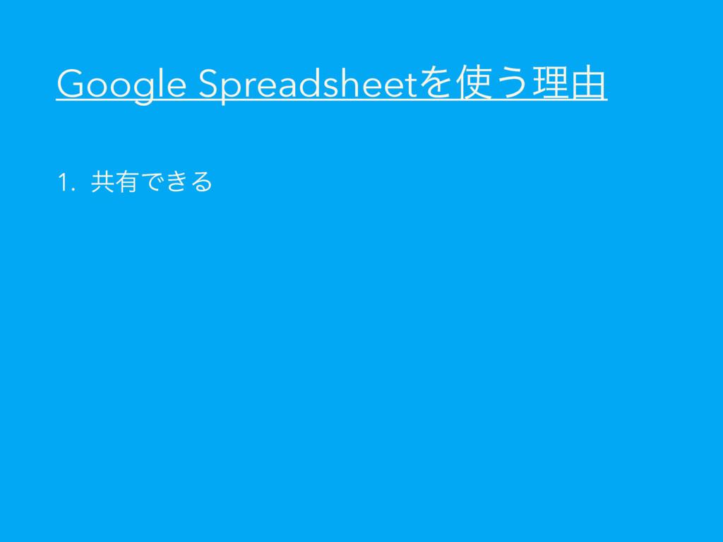 Google SpreadsheetΛ͏ཧ༝ 1. ڞ༗Ͱ͖Δ