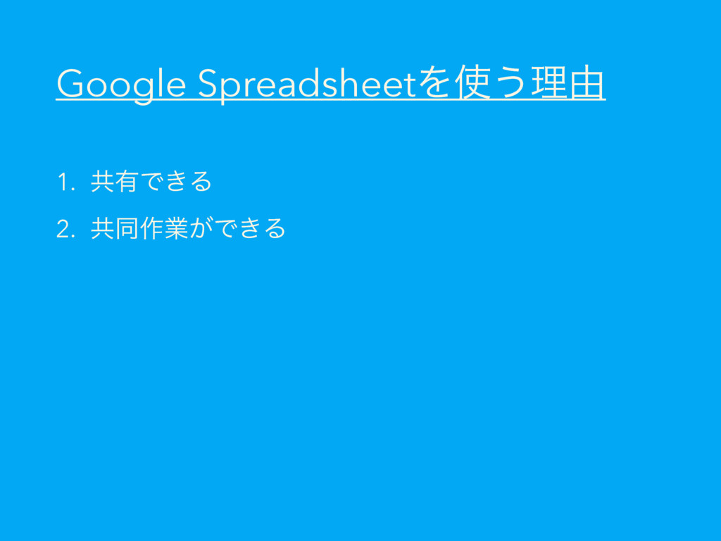 Google SpreadsheetΛ͏ཧ༝ 1. ڞ༗Ͱ͖Δ 2. ڞಉ࡞ۀ͕Ͱ͖Δ