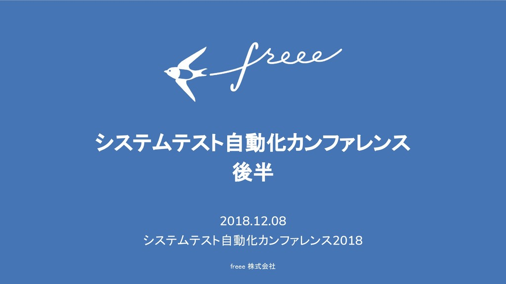 freee 株式会社 システムテスト自動化カンファレンス 後半 2018.12.08 システム...