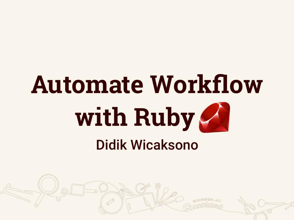 Automate Workflow with Ruby . Didik Wicaksono