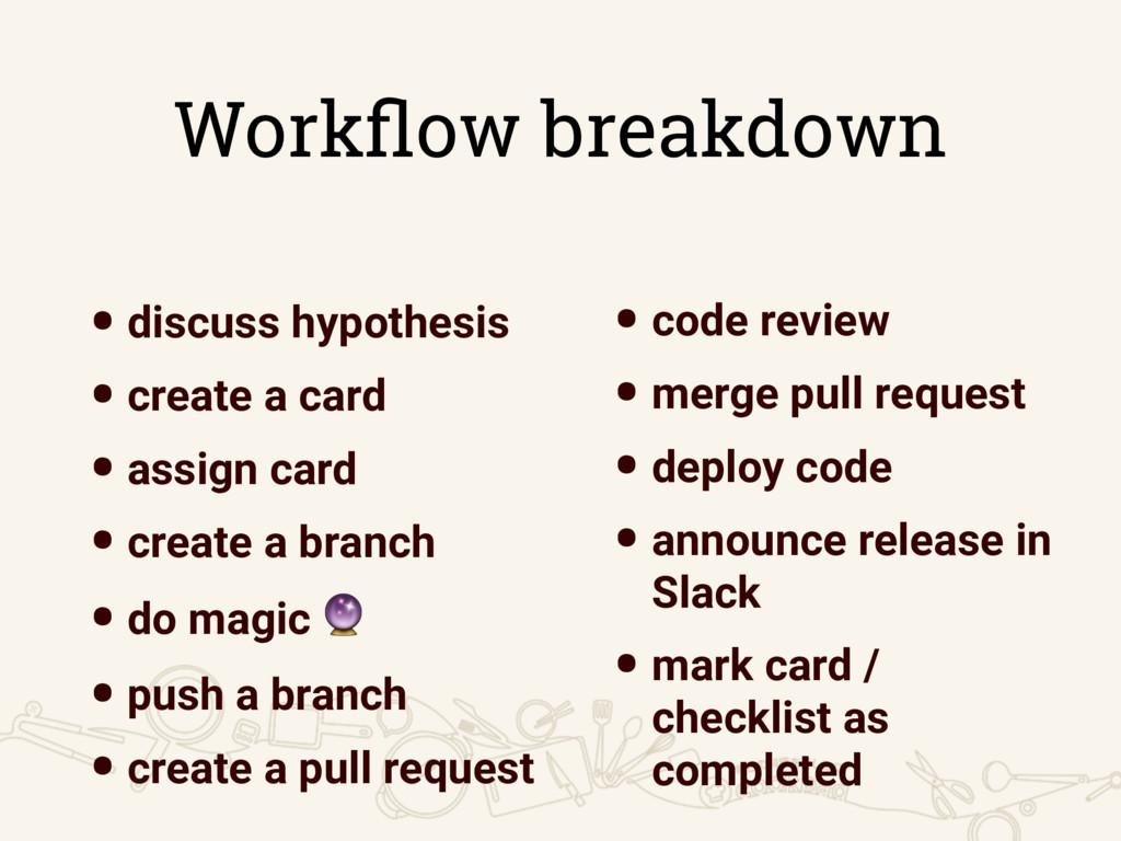 Workflow breakdown •discuss hypothesis •create a...