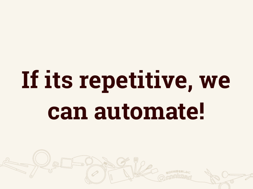 If its repetitive, we can automate!