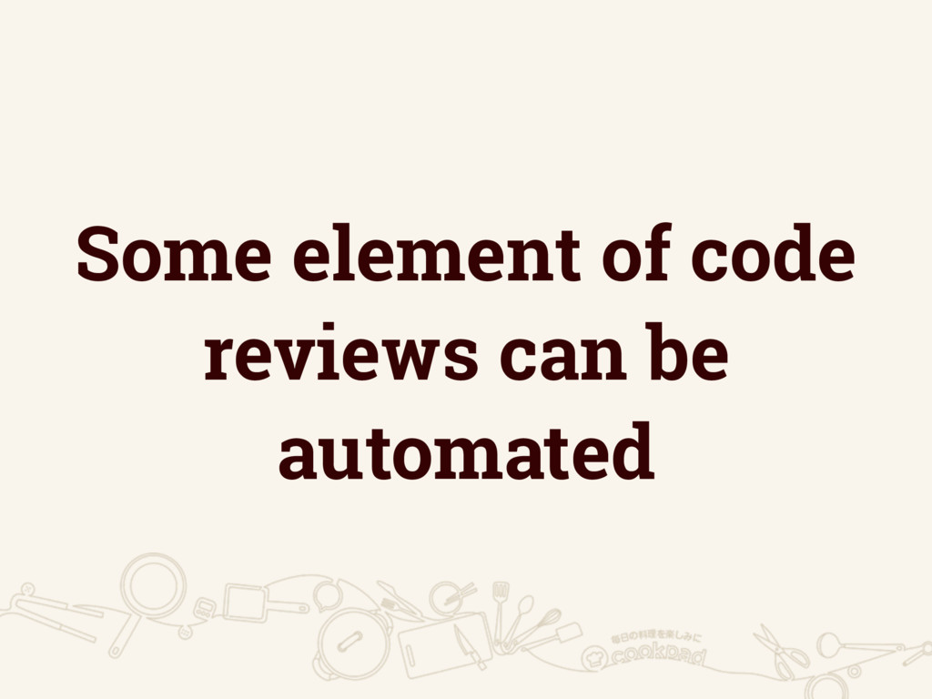 Some element of code reviews can be automated