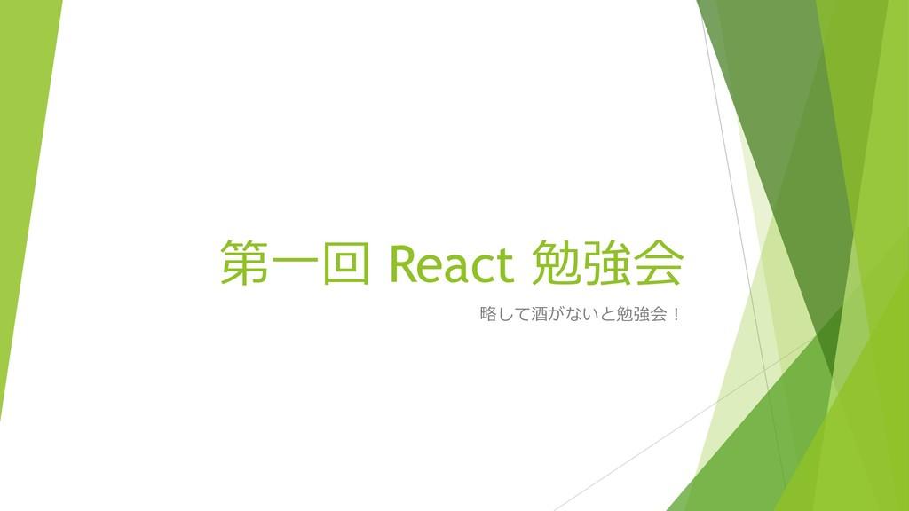第⼀回 React 勉強会 略して酒がないと勉強会!