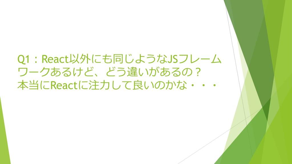 Q1:React以外にも同じようなJSフレーム ワークあるけど、どう違いがあるの? 本当にRe...