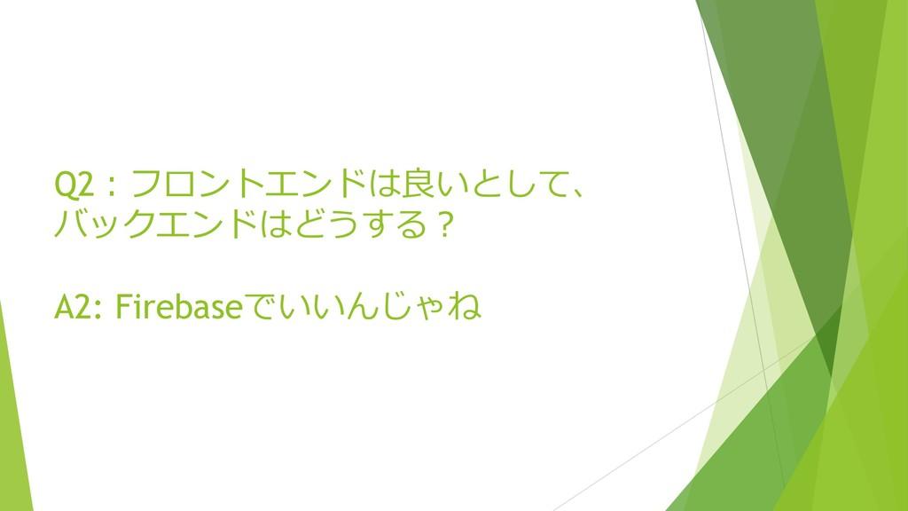 Q2:フロントエンドは良いとして、 バックエンドはどうする? A2: Firebaseでいいん...
