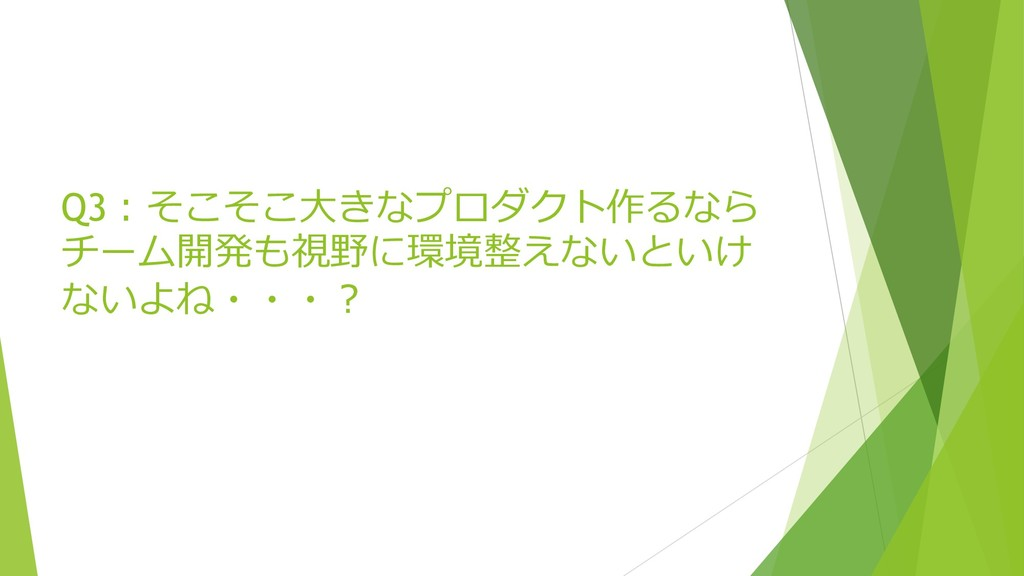 Q3:そこそこ⼤きなプロダクト作るなら チーム開発も視野に環境整えないといけ ないよね・・・?