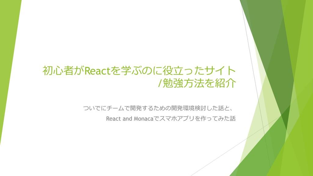 初⼼者がReactを学ぶのに役⽴ったサイト /勉強⽅法を紹介 ついでにチームで開発するための開...