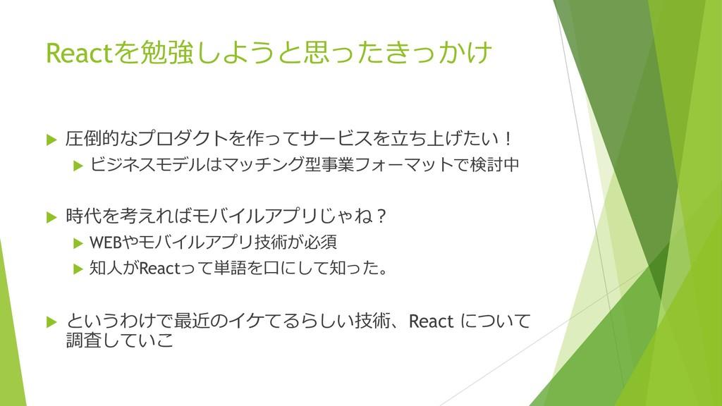 Reactを勉強しようと思ったきっかけ u 圧倒的なプロダクトを作ってサービスを⽴ち上げたい!...