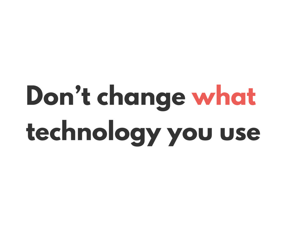 Don't change what technology you use