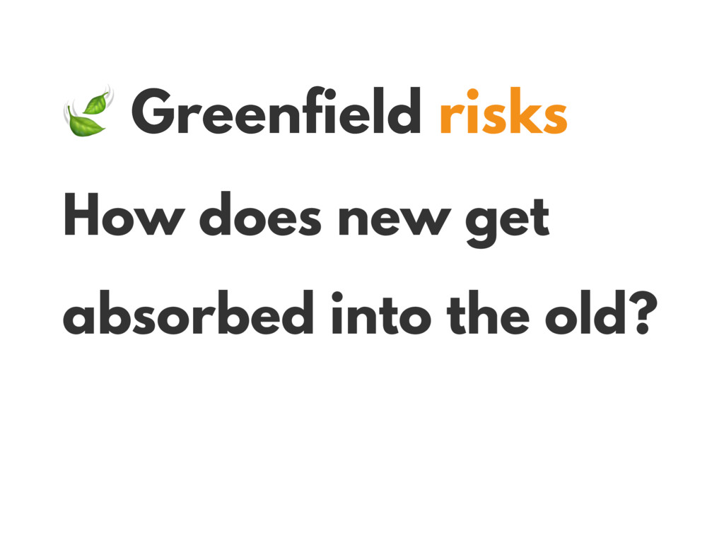 Greenfield risks How does new get absorbed int...