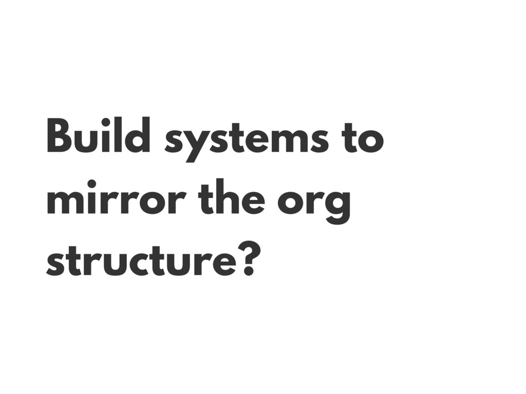 Build systems to mirror the org structure?