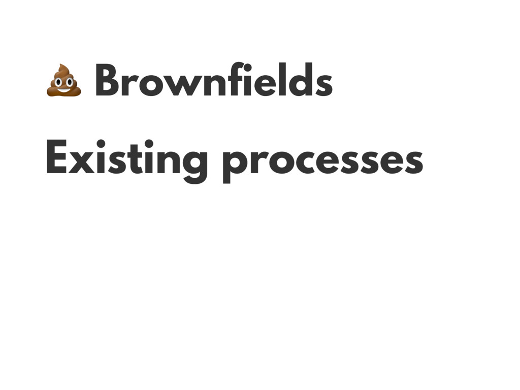 Brownfields Existing processes