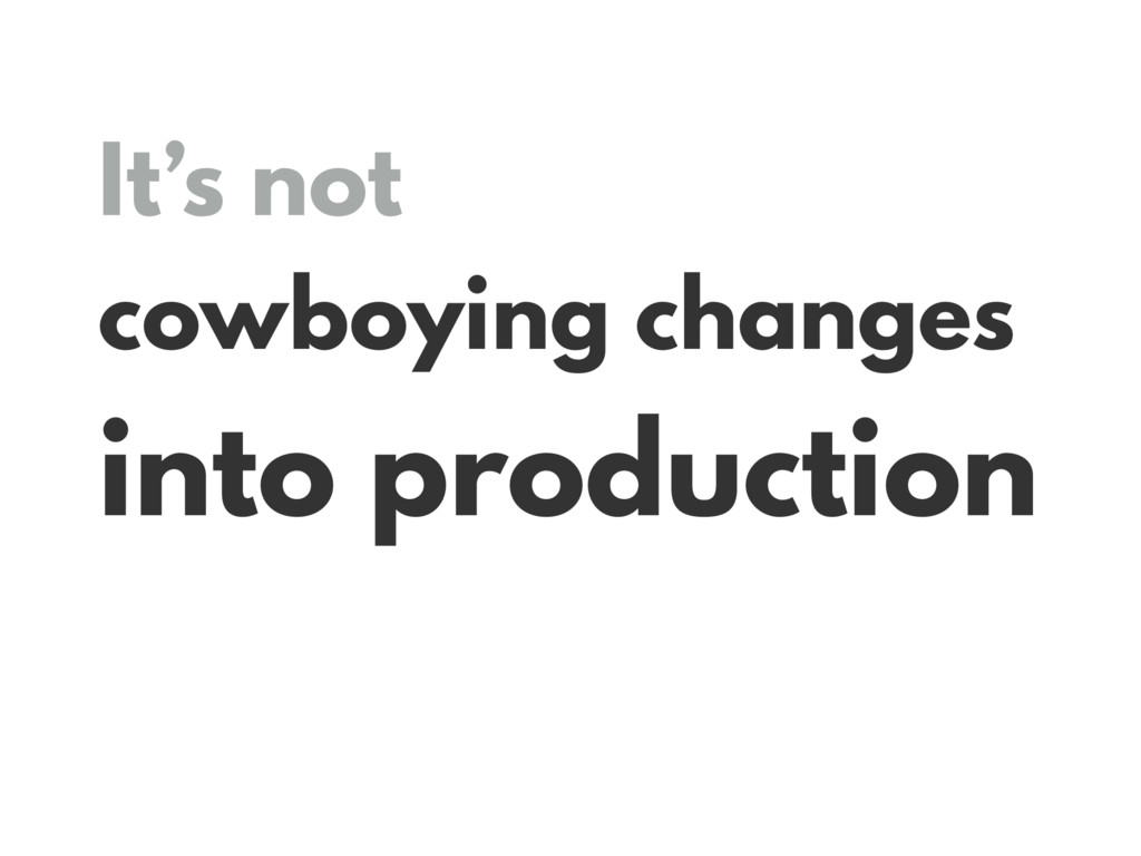 It's not cowboying changes into production