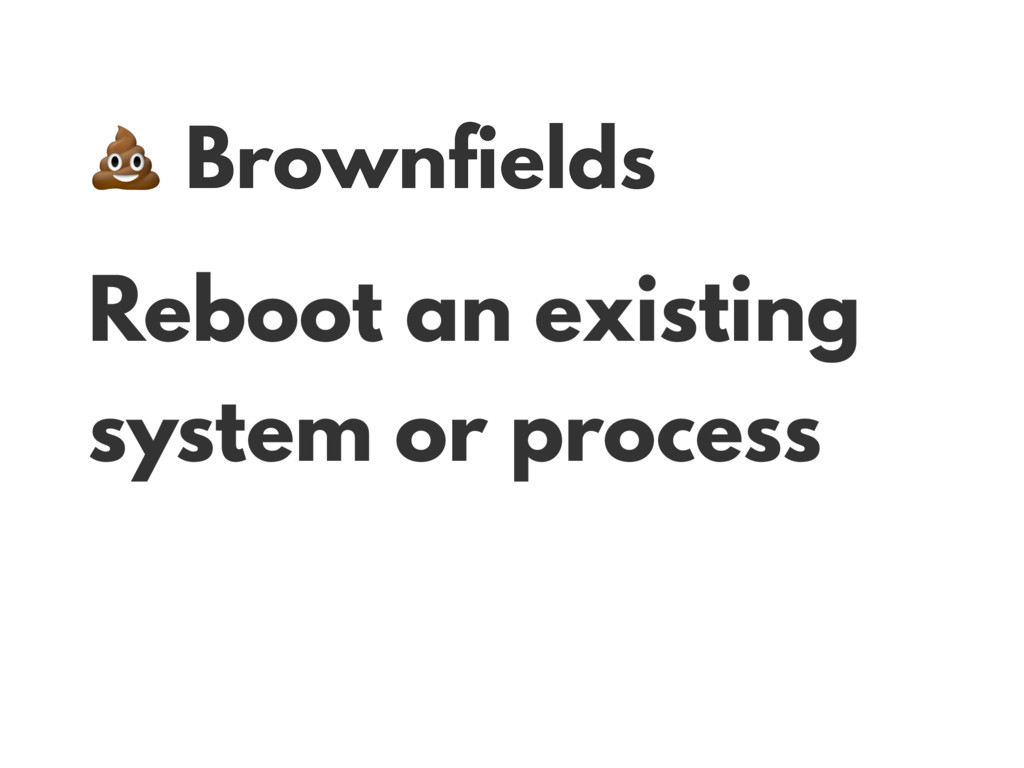 Brownfields Reboot an existing system or proce...