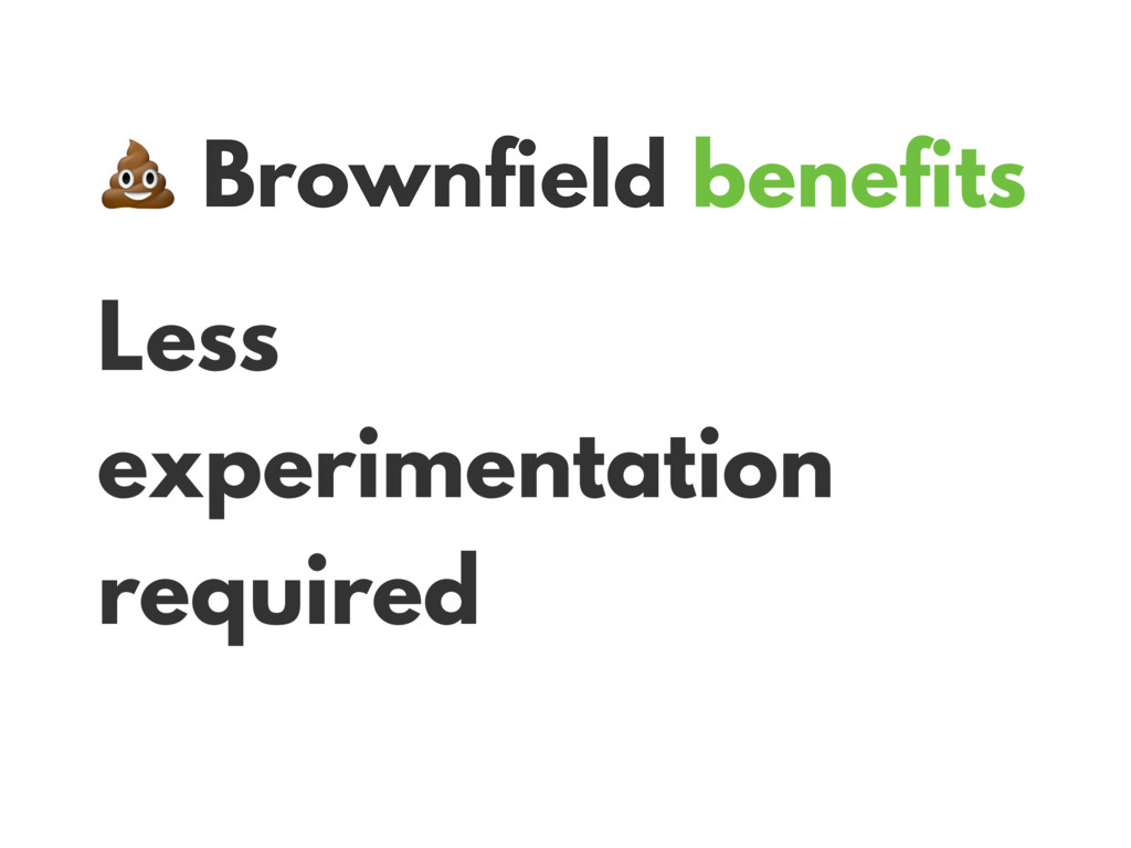 Brownfield benefits Less experimentation requi...