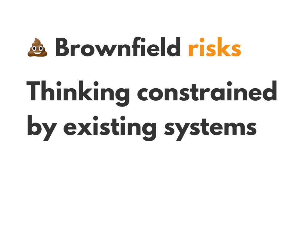Brownfield risks Thinking constrained by exist...