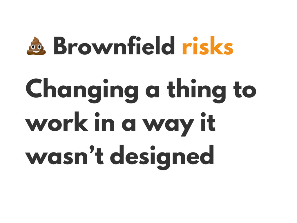 Brownfield risks Changing a thing to work in a...