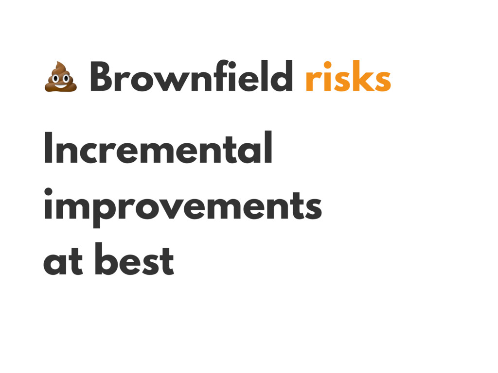 Brownfield risks Incremental improvements at b...